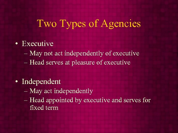 Two Types of Agencies • Executive – May not act independently of executive –