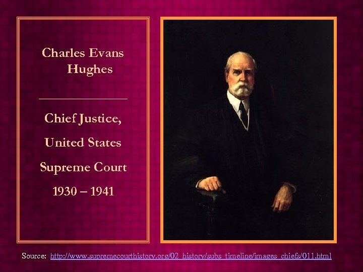 Charles Evans Hughes _______ Chief Justice, United States Supreme Court 1930 – 1941 Source: