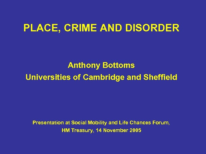 PLACE, CRIME AND DISORDER Anthony Bottoms Universities of Cambridge and Sheffield Presentation at Social