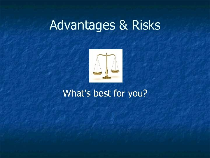 Advantages & Risks What's best for you?