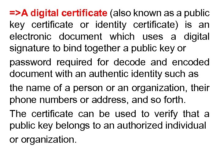 =>A digital certificate (also known as a public key certificate or identity certificate) is