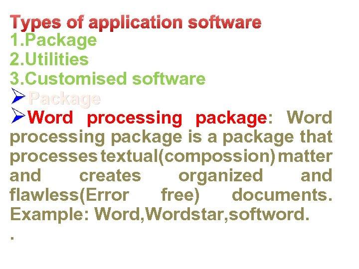 Types of application software 1. Package 2. Utilities 3. Customised software ØPackage ØWord processing