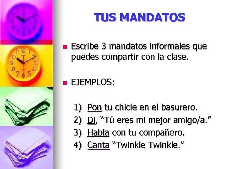 TUS MANDATOS n Escribe 3 mandatos informales que puedes compartir con la clase. n