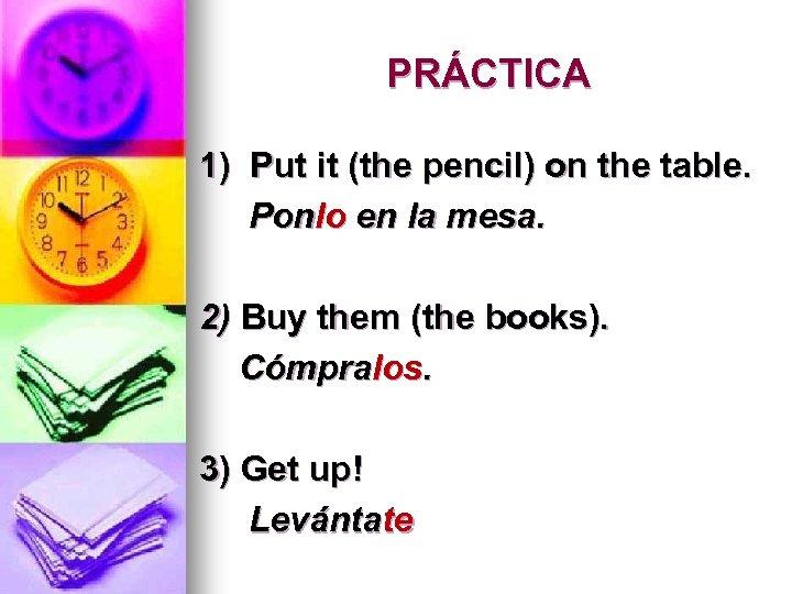 PRÁCTICA 1) Put it (the pencil) on the table. Ponlo en la mesa. 2)