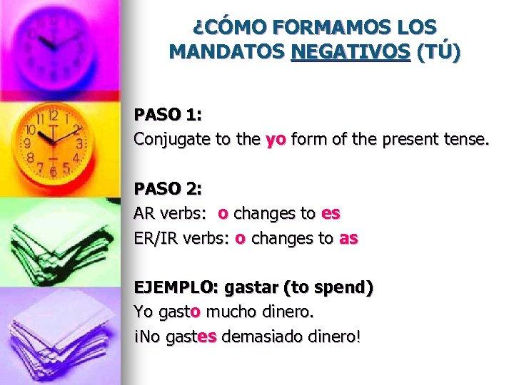 ¿CÓMO FORMAMOS LOS MANDATOS NEGATIVOS (TÚ) PASO 1: Conjugate to the yo form of