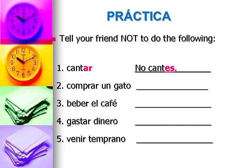 PRÁCTICA n Tell your friend NOT to do the following: 1. cantar No cantes.
