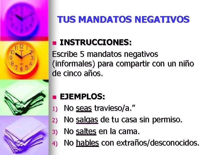 TUS MANDATOS NEGATIVOS INSTRUCCIONES: Escribe 5 mandatos negativos (informales) para compartir con un niño