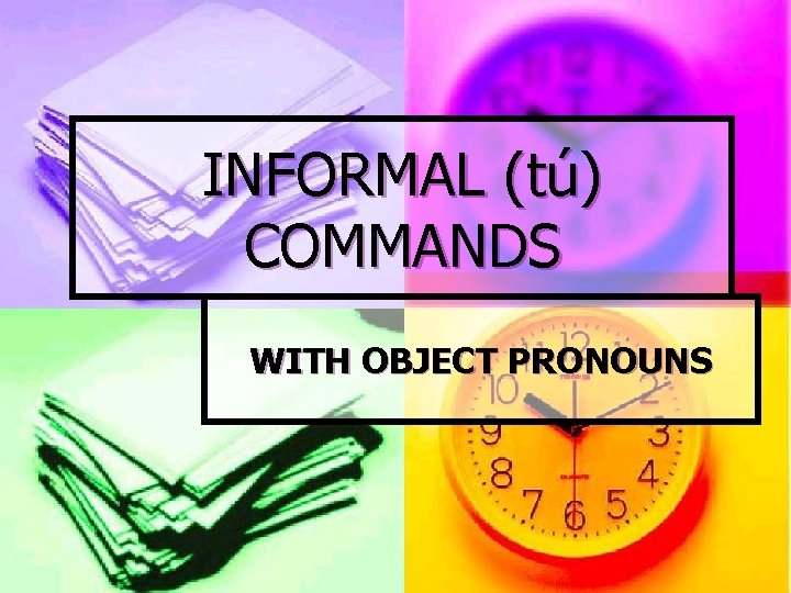 INFORMAL (tú) COMMANDS WITH OBJECT PRONOUNS