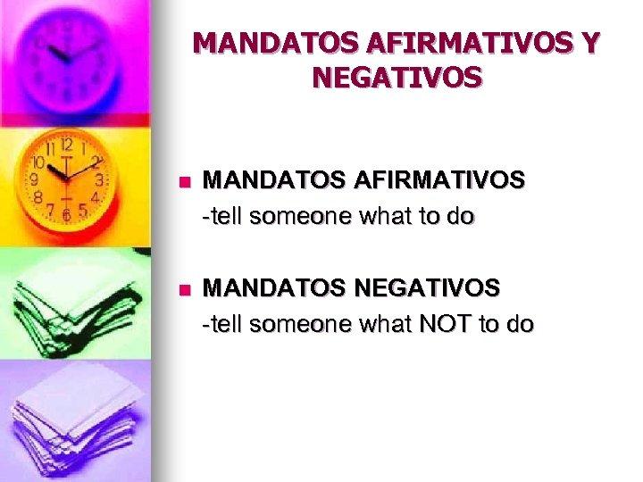 MANDATOS AFIRMATIVOS Y NEGATIVOS n MANDATOS AFIRMATIVOS -tell someone what to do n MANDATOS
