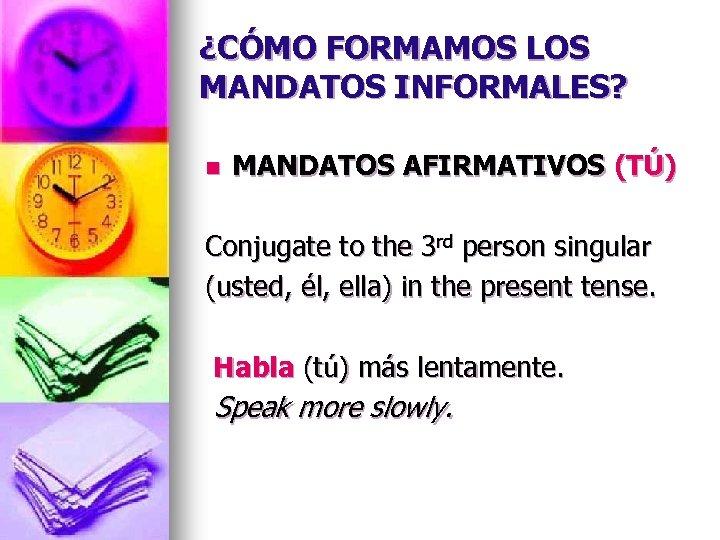¿CÓMO FORMAMOS LOS MANDATOS INFORMALES? n MANDATOS AFIRMATIVOS (TÚ) Conjugate to the 3 rd