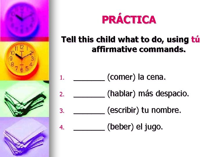 PRÁCTICA Tell this child what to do, using tú affirmative commands. 1. _______ (comer)
