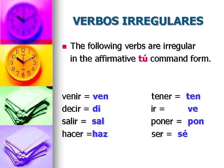 VERBOS IRREGULARES n The following verbs are irregular in the affirmative tú command form.
