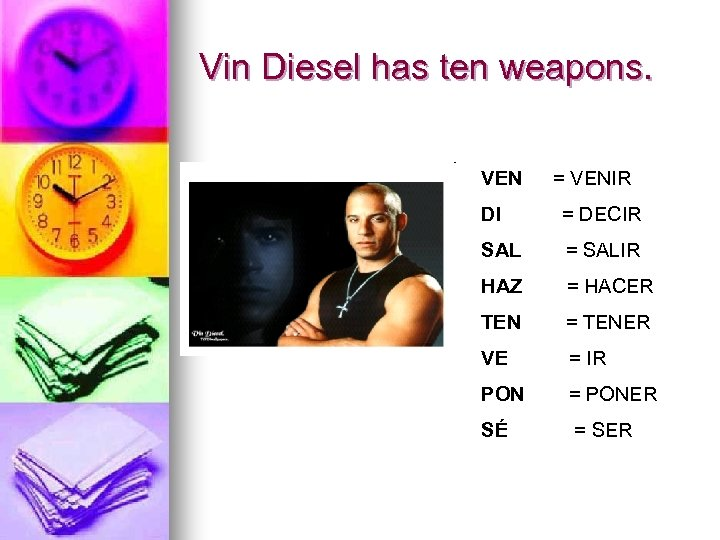 Vin Diesel has ten weapons. VEN = VENIR DI = DECIR SAL = SALIR