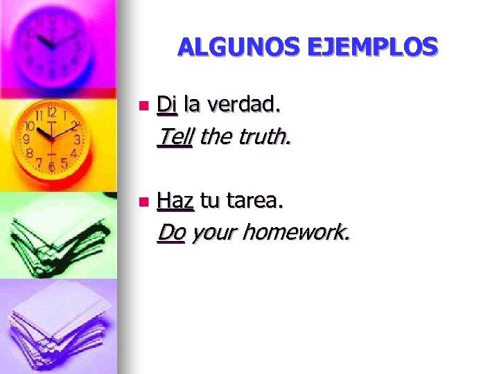 ALGUNOS EJEMPLOS n Di la verdad. Tell the truth. n Haz tu tarea. Do