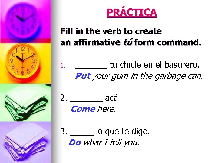 PRÁCTICA Fill in the verb to create an affirmative tú form command. 1. _______