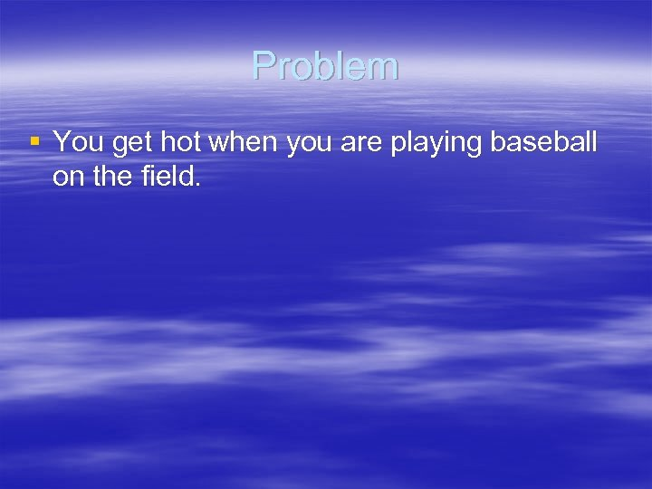 Problem § You get hot when you are playing baseball on the field.