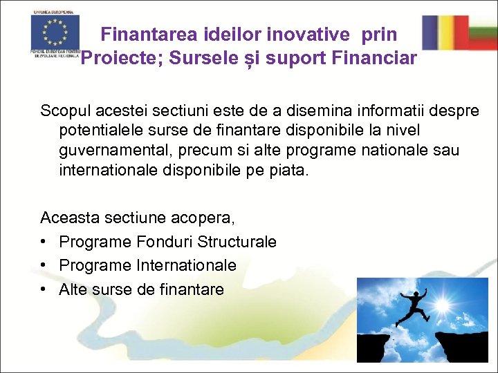 Finantarea ideilor inovative prin Proiecte; Sursele și suport Financiar Scopul acestei sectiuni este de