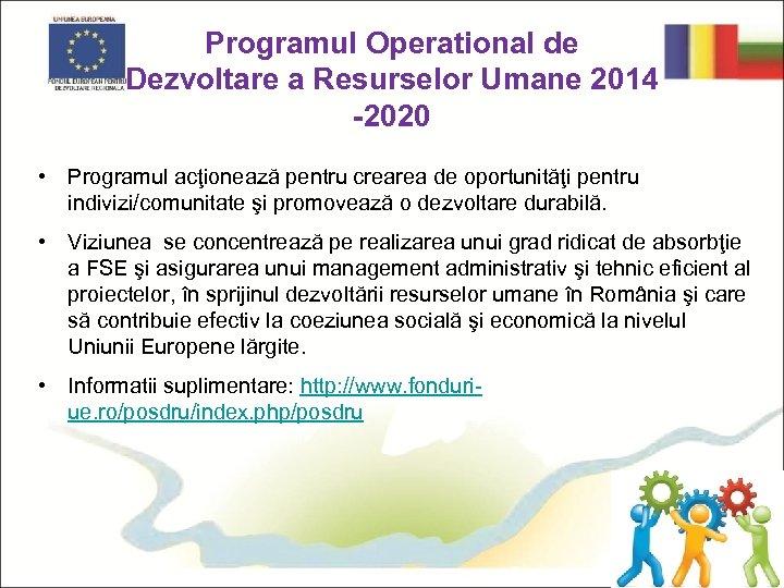 Programul Operational de Dezvoltare a Resurselor Umane 2014 -2020 • Programul acţionează pentru crearea