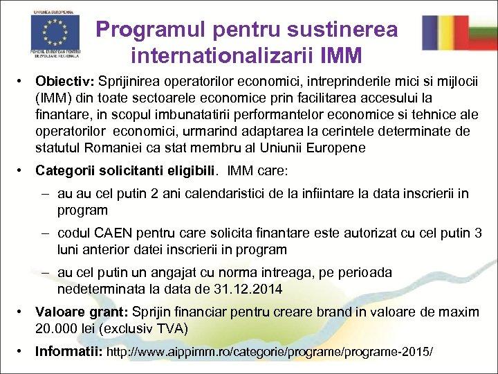 Programul pentru sustinerea internationalizarii IMM • Obiectiv: Sprijinirea operatorilor economici, intreprinderile mici si mijlocii