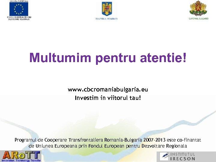 Multumim pentru atentie! www. cbcromaniabulgaria. eu Investim in viitorul tau! Programul de Cooperare Transfrontaliera