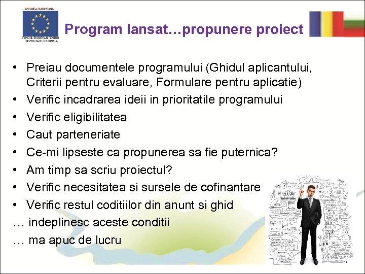Program lansat…propunere proiect • Preiau documentele programului (Ghidul aplicantului, Criterii pentru evaluare, Formulare pentru