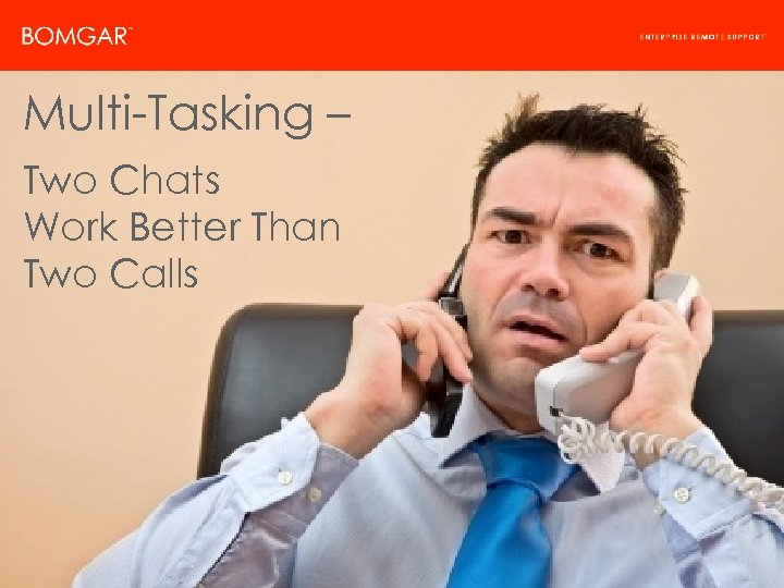 Bomgar Product Strategy Multi-Tasking – Two Chats Work Better Than Two Calls © 2009