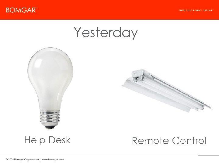 Bomgar Product Strategy Yesterday Help Desk © 2009 Bomgar Corporation   www. bomgar. com
