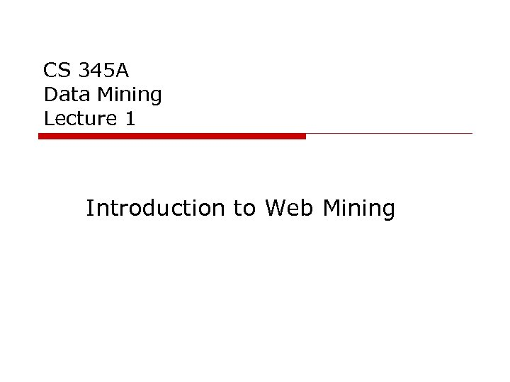 CS 345 A Data Mining Lecture 1 Introduction to Web Mining