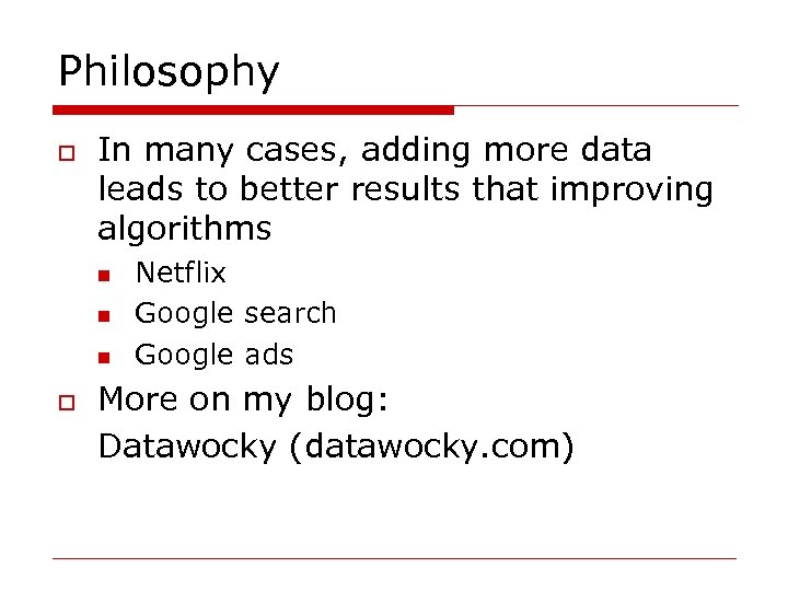 Philosophy o In many cases, adding more data leads to better results that improving