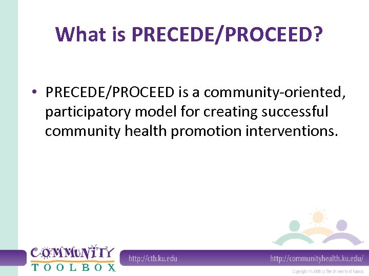 What is PRECEDE/PROCEED? • PRECEDE/PROCEED is a community-oriented, participatory model for creating successful community