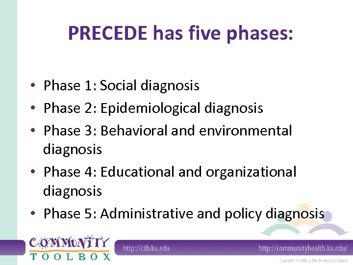 PRECEDE has five phases: • Phase 1: Social diagnosis • Phase 2: Epidemiological diagnosis