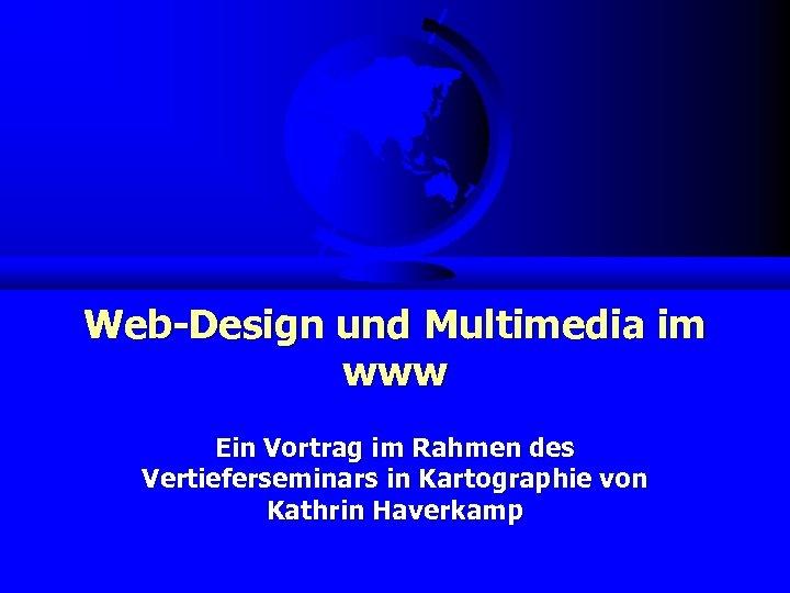 Web-Design und Multimedia im www Ein Vortrag im Rahmen des Vertieferseminars in Kartographie von