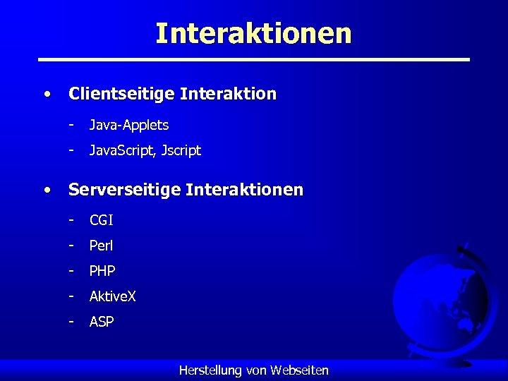 Interaktionen • Clientseitige Interaktion - Java-Applets - Java. Script, Jscript • Serverseitige Interaktionen -