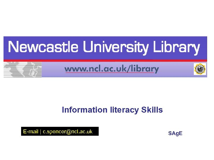 Information literacy Skills E-mail | c. spencer@ncl. ac. uk SAg. E