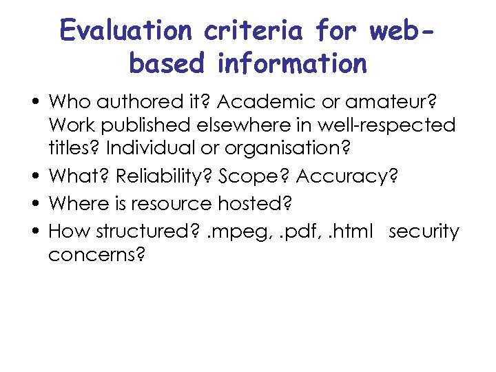 Evaluation criteria for webbased information • Who authored it? Academic or amateur? Work published