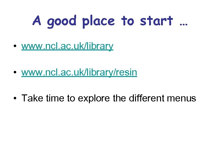 A good place to start … • www. ncl. ac. uk/library/resin • Take time