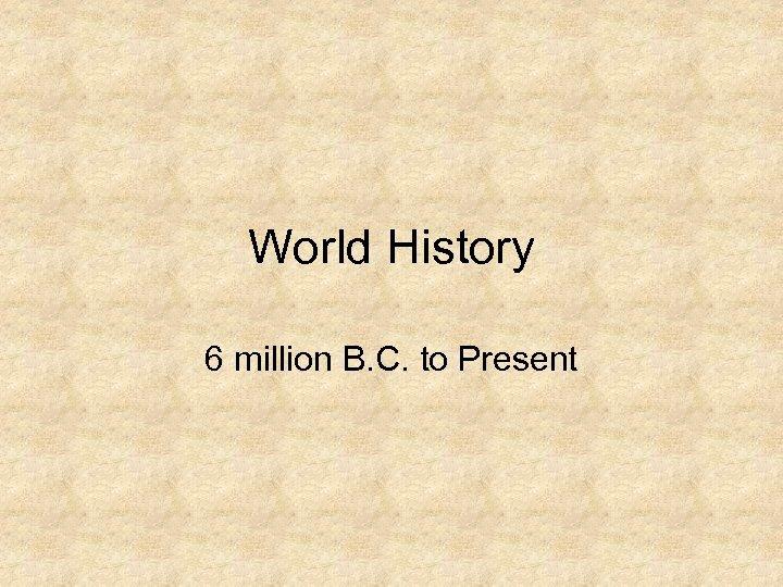 World History 6 million B. C. to Present