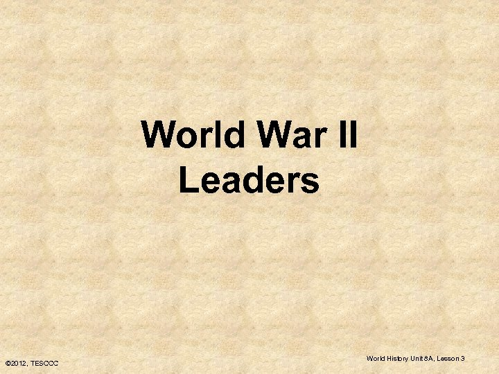 World War II Leaders © 2012, TESCCC World History Unit 8 A, Lesson 3