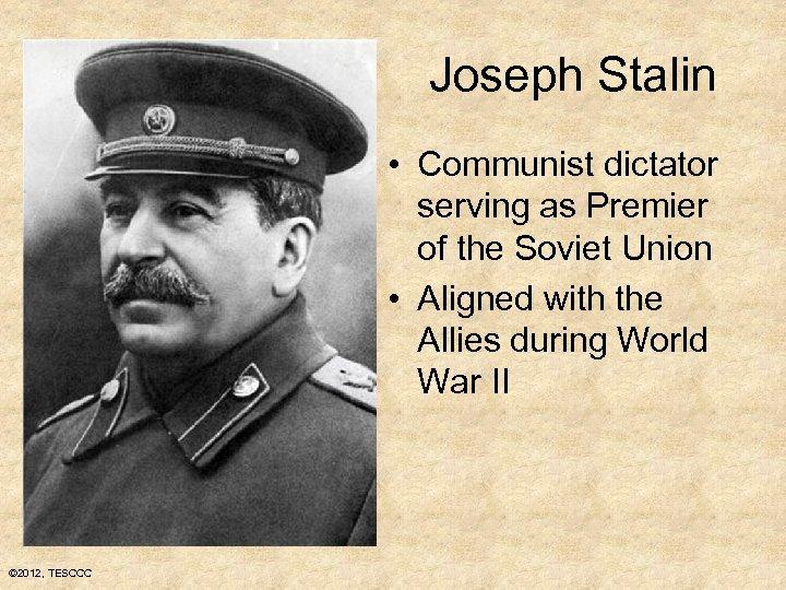 Joseph Stalin • Communist dictator serving as Premier of the Soviet Union • Aligned
