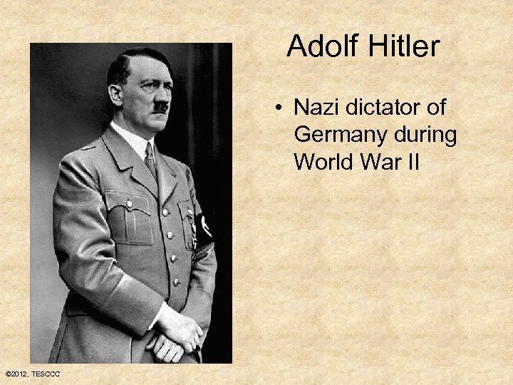 Adolf Hitler • Nazi dictator of Germany during World War II © 2012, TESCCC