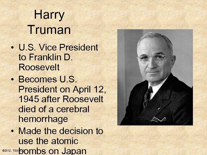 Harry Truman • U. S. Vice President to Franklin D. Roosevelt • Becomes U.