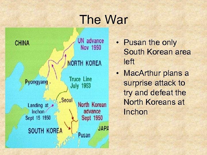 The War • Pusan the only South Korean area left • Mac. Arthur plans