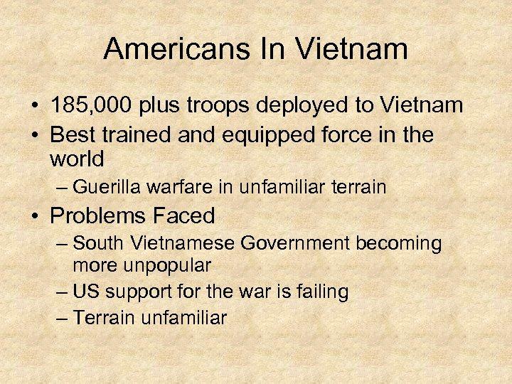 Americans In Vietnam • 185, 000 plus troops deployed to Vietnam • Best trained
