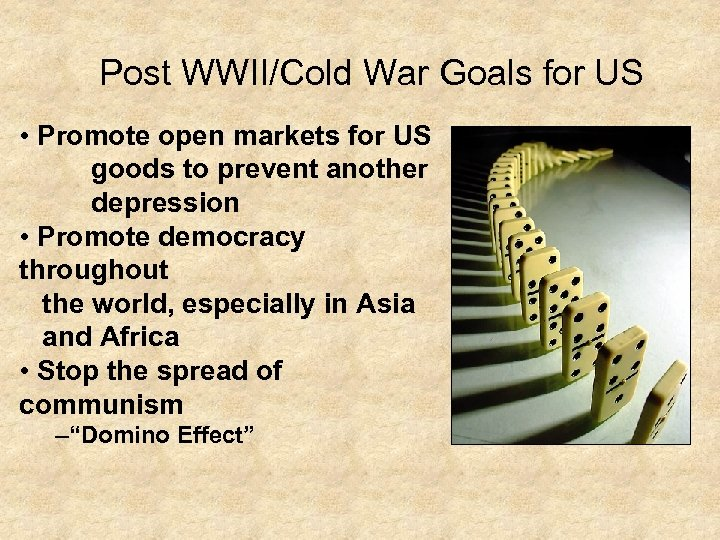 Post WWII/Cold War Goals for US • Promote open markets for US goods to