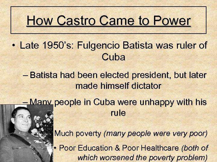 How Castro Came to Power • Late 1950's: Fulgencio Batista was ruler of Cuba