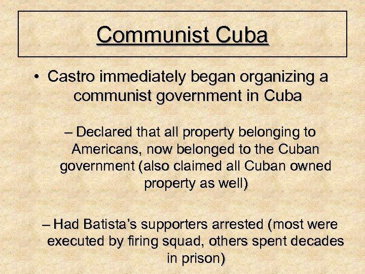 Communist Cuba • Castro immediately began organizing a communist government in Cuba – Declared