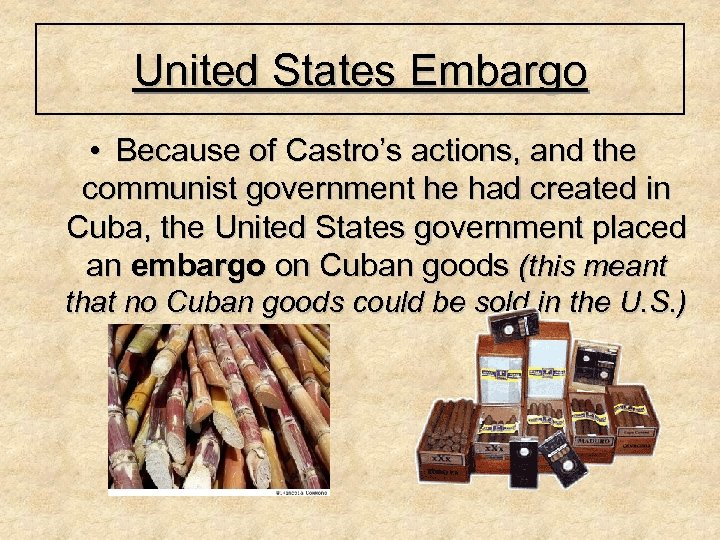 United States Embargo • Because of Castro's actions, and the communist government he had