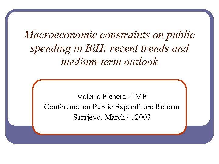 Macroeconomic constraints on public spending in Bi. H: recent trends and medium-term outlook Valeria