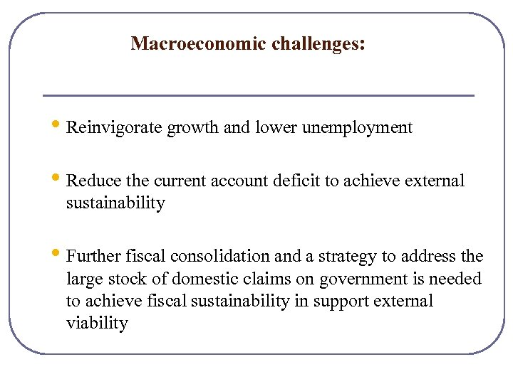 Macroeconomic challenges: • Reinvigorate growth and lower unemployment • Reduce the current account deficit