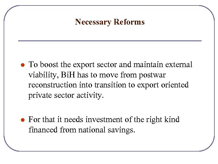 Necessary Reforms l To boost the export sector and maintain external viability, Bi. H